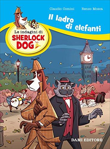 Il ladro di elefanti. Le indagini di Sherlock Dog. Ediz. a colori