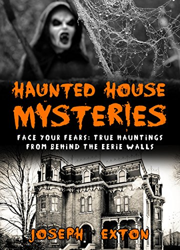 Haunted House Mysteries: Face Your Fears: True Hauntings From Behind The Eerie Walls (True Horror Stories Book 1)
