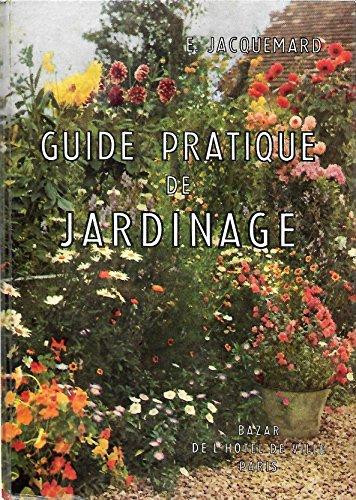 Guide pratique de jardinage - Comment amenager, cultiver, orner votre jardin potager, fruitier et floral : Tous les travaux de l'annee dans l'ordre des saisons