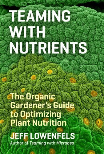 Teaming with Nutrients: The Organic Gardener's Guide to Optimizing Plant Nutrition by Lowenfels, Jeff (2013) Hardcover