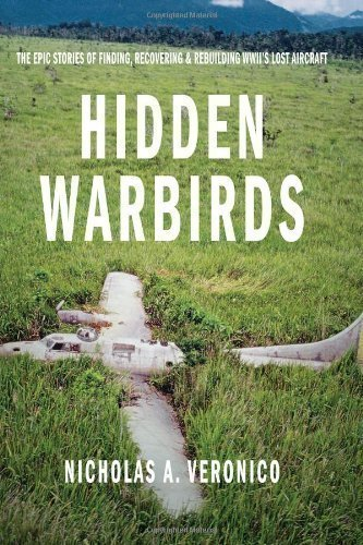 Hidden Warbirds: The Epic Stories of Finding, Recovering, and Rebuilding WWII's Lost Aircraft by Veronico, Nicholas A. published by Zenith Press (2013)