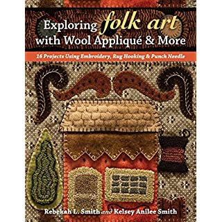 Exploring Folk Art with Wool Appliqué & More: 16 Projects Using Embroidery, Rug Hooking & Punch Needle