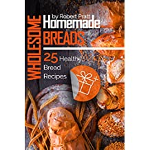 Wholesome Homemade Breads: 25 Healthy Bread Recipes (English Edition)