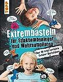 Extrembasteln für Stinkbombenleger und Weltraumpiloten: Über 90 total verrückte Outdoor-Bastelideen - Franziska Heidenreich