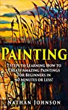 Painting: 7 Steps to Learning how to Master Painting for Beginners in 60 Minutes or Less! (Painting - Painting Techniques - How to Paint - Painting for Beginners -)