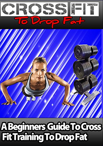 The Cross Fit to Drop Fat Fast: A Beginners Guide to Cross Fit Training to Drop Fat (English Edition)
