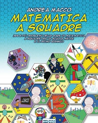 Matematica a Squadre: 366 E Piu Problemi Delle Gare Di Matematica a Squadre Per Le Scuole Medie E Il Primo Biennio