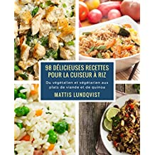 98 délicieuses recettes pour la cuiseur à riz: Du végétalien et végétarien aux plats de viande et de quinoa