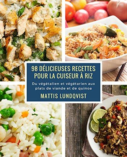 98 délicieuses recettes pour la cuiseur à riz: Du végétalien et végétarien aux plats de viande et de quinoa par Mattis Lundqvist