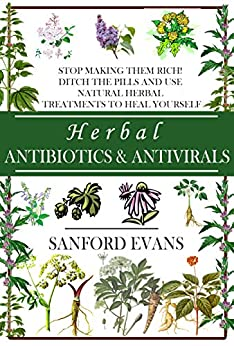 Herbal Antibiotics and Antivirals: Stop Making Them Rich! Ditch the Pills Use Natural Herbal Treatments to Heal Yourself (Natural and Restorative Herbal ... Your Body, Mind, and Soul) (English Edition) par [Evans, Sanford]