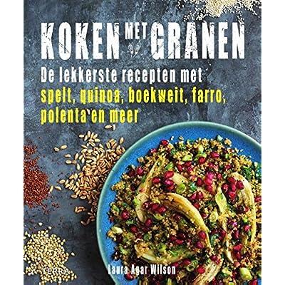 Koken met granen: De lekkerste gerechten met spelt, quinoa, boekweit, farro, polenta en meer