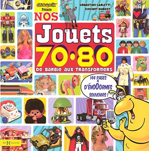 Nos Jouets 70-80 : De Barbie aux Transformers par Carletti Sebastien