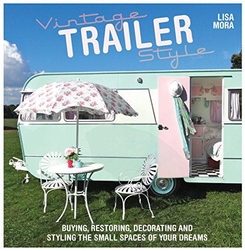 Vintage Trailer Style: Buying, Restoring, Decorating & Styling the Small Place of Your Dreams -