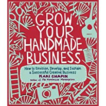 Grow Your Handmade Business: How to Envision, Develop, and Sustain a Successful Creative Business (English Edition)