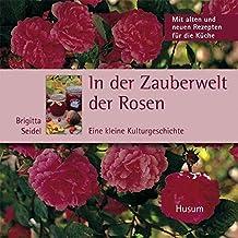 In der Zauberwelt der Rosen - Eine kleine Kulturgeschichte. Mit alten und neuen Rezepten für die Küche