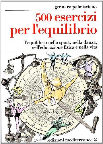 Cinquecento esercizi per l'equilibrio. L'equilibrio nello sport, nella danza, nell'educazione fisica e nella vita (Ginnastica) por Gennaro Palmisciano