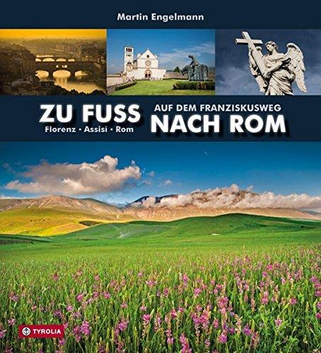 Zu Fuß nach Rom: Auf dem Franziskusweg. Florenz - Assisi - Rom. Fotografie: Martin Engelmann, Text: Martin Engelmann und Anna-Maria - Anna Martin