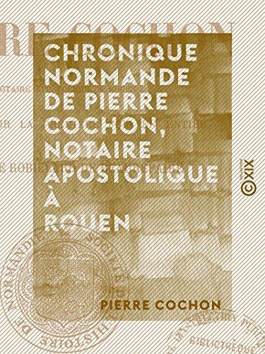 chronique-normande-de-pierre-cochon-notaire-apostolique-a-rouen-french-edition