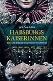 Habsburgs Kaiserinnen: Rätsel und Schicksale der geheimen Herrscherinnen - Sigrid-Maria Größing