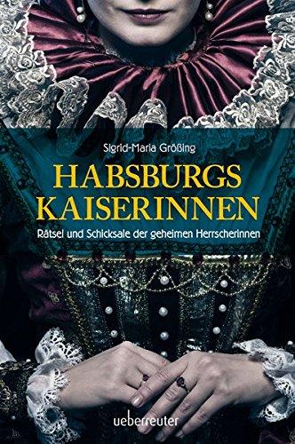 Habsburgs Kaiserinnen: Rätsel und Schicksale der geheimen Herrscherinnen