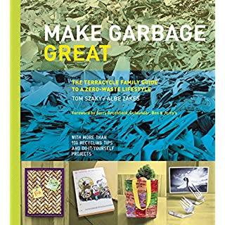 Make Garbage Great: The Terracycle Family Guide to a Zero-Waste Lifestyle