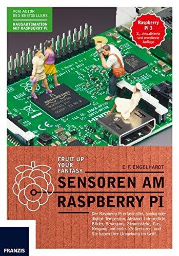 Sensoren am Raspberry Pi: Der Raspberry Pi erfasst alles, analog oder digital: Temperatur, Abstand, Infrarotlicht, Bilder, Bewegung, Stromstarke, Gas, ... und Sie haben Ihre Umgebung im Griff. -