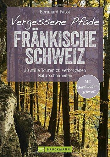 Wanderführer Fränkische Schweiz: Vergessene Pfade Fränkische Schweiz. Genusswandern auf 33 stillen Touren. Verborgene Naturschönheiten abseits des ... und Hersbrucker Schweiz. (Erlebnis Wandern)