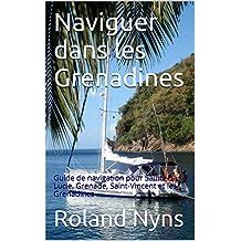 Naviguer dans les Grenadines: Guide de navigation pour Sainte-Lucie, Grenade, Saint-Vincent et les Grenadines (Sailpilot t. 4)
