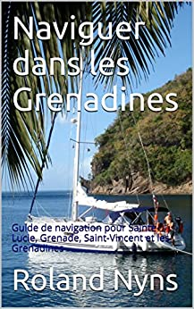 Naviguer dans les Grenadines: Guide de navigation pour Sainte-Lucie, Grenade, Saint-Vincent et les Grenadines (Sailpilot t. 4) par [Nyns, Roland]