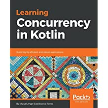 Learning Concurrency in Kotlin: Build highly efficient and robust applications (English Edition)