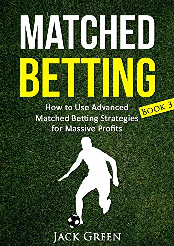 Matched Betting Book 3: How to Use Advanced Matched Betting Strategies for Massive Profits (Matched Betting, Free Bets)