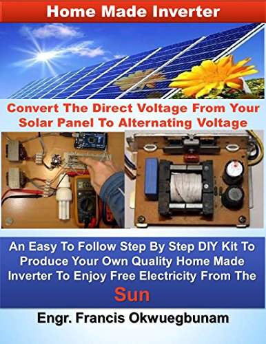 Home Made Inverter: Convert The Direct Voltage From Your Solar Panels To Alternating Voltage (English Edition) -