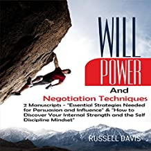 Willpower and Negotiation Techniques: 2 Manuscripts: Essential Strategies Needed for Persuasion and Influence & How to Discover Your Internal Strength and the Self-Discipline Mindset