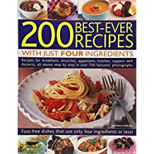 200 Best-Ever Recipes With Just Four Ingredients: Recipes for Breakfasts, Brunches, Appetizers, Lunches, Suppers and Desserts, All Shown in over 750 Fantastic Photographs