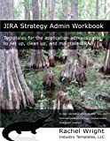 JIRA Strategy Admin Workbook: Templates for the application administrator to set up, clean up, and maintain JIRA