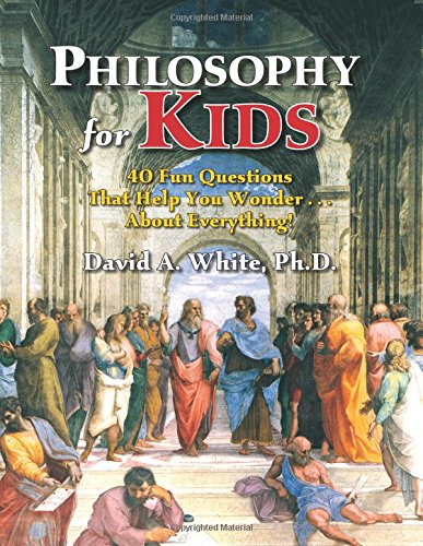 Philosophy for Kids: 40 Fun Questions That Help You Wonder...about Everything! por David White