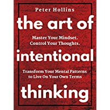 The Art of Intentional Thinking: Master Your Mindset. Control Your Thoughts. Transform Your Mental Patterns to Live On Your Own Terms. (English Edition)