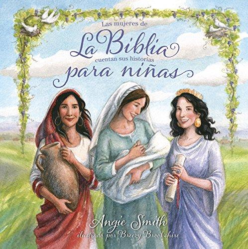 La Biblia para niñas: Las mujeres de la Biblia cuentan sus historias por Angie Smith