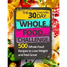 The 30 Day Whole Food Challenge: 500 Whole Food Recipes to Lose Weight and Feel Great (English Edition)