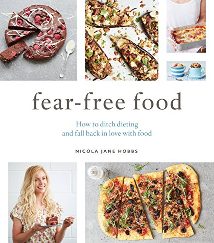 Fear-Free Food: How to ditch dieting and fall back in love with food
