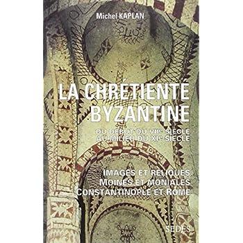 La Chrétienté byzantine du début du VIIe au milieu du XIe siècle: Images et reliques - Moines et moniales - Constantinople et Rome