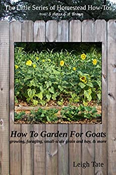 How To Garden For Goats: gardening, foraging, small-scale grain and hay, & more (The Little Series of Homestead How-Tos from 5 Acres & A Dream Book 6) (English Edition) di [Tate, Leigh]