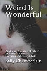 Weird Is Wonderful: Exploring Intuition, Spiritual Awareness, Animal Communication and Reiki Through the Eyes of an Intuitive Animal Empath Paperback