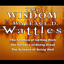 The Wisdom of Wallace D. Wattles - Including: The Science of Getting Rich, The Science of Being Great & The Science of Being Well by Wallace D. Wattles (2007-02-11)