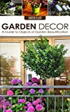 Garden Decor: A Guide to Objects of Garden Beautification (Garden Design, Garden Furnishings, Garden Decoration Guide, Garden Decor for Beginners Book 1)