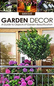 Garden Decor: A Guide to Objects of Garden Beautification (Garden Design, Garden Furnishings, Garden Decoration Guide, Garden Decor for Beginners Book 1) (English Edition) par [Elliot, Karen]