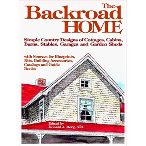 Backroad Home: Simple Country Designs of Cottages, Cabins, Barns, Stables, Garages and Garden Sheds with Sources for Blueprints, Kits, Building Accessories, Catalogs and Guide Books by Donald J. Berg (1999-07-15)