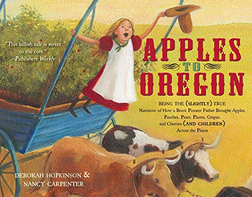 Apples to Oregon: Being the (Slightly) True Narrative of How a Brave Pioneer Father Brought Apples, Peaches, Pears, Plums, Grapes, and Cherries (and Children) Across the Plains por Deborah Hopkinson