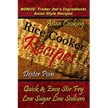 Rice Cooker Recipes - Asian Cooking - Quick & Easy Stir Fry - Low Sugar - Low Sodium - (BONUS: Trader Joe's Ingredients Asian Style Recipes)  (English Edition)