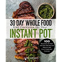 The 30 Day Whole Food Diet Cookbook for Your Instant Pot: 100 Delicious yet Fast and Easy Recipes for Healthy and Fully Compliant Cooking (English Edition)